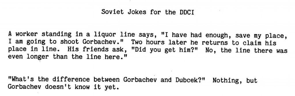 "Soviet Jokes for the DDCI - A worker standing in a liquor store line says, ""I have had enough, save my place, I am going to shoot Gorbachev."" Two hours later he returns to claim his place in line. His friends ask, ""Did you get him?"" No, the line there was even longer than the line here."""