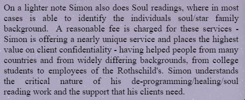 On a lighter note Simon also does Soul readings, where in most cases is able to identify the individuals soul/star family background.  A reasonable fee is charged for these services - Simon is offering a nearly unique service and places the highest value on client confidentiality - having helped people from many countries and from widely differing backgrounds, from college students to employees of the Rothschild's. Simon understands the critical nature of his de-programming/healing/soul reading work and the support that his clients need.